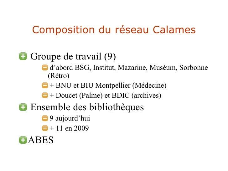 Composition du réseau Calames <ul><li>Groupe de travail (9) </li></ul><ul><ul><ul><li>d'abord BSG, Institut, Mazarine, Mus...