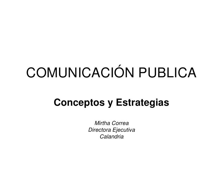 COMUNICACIÓN PUBLICA     Conceptos y Estrategias             Mirtha Correa          Directora Ejecutiva              Calan...