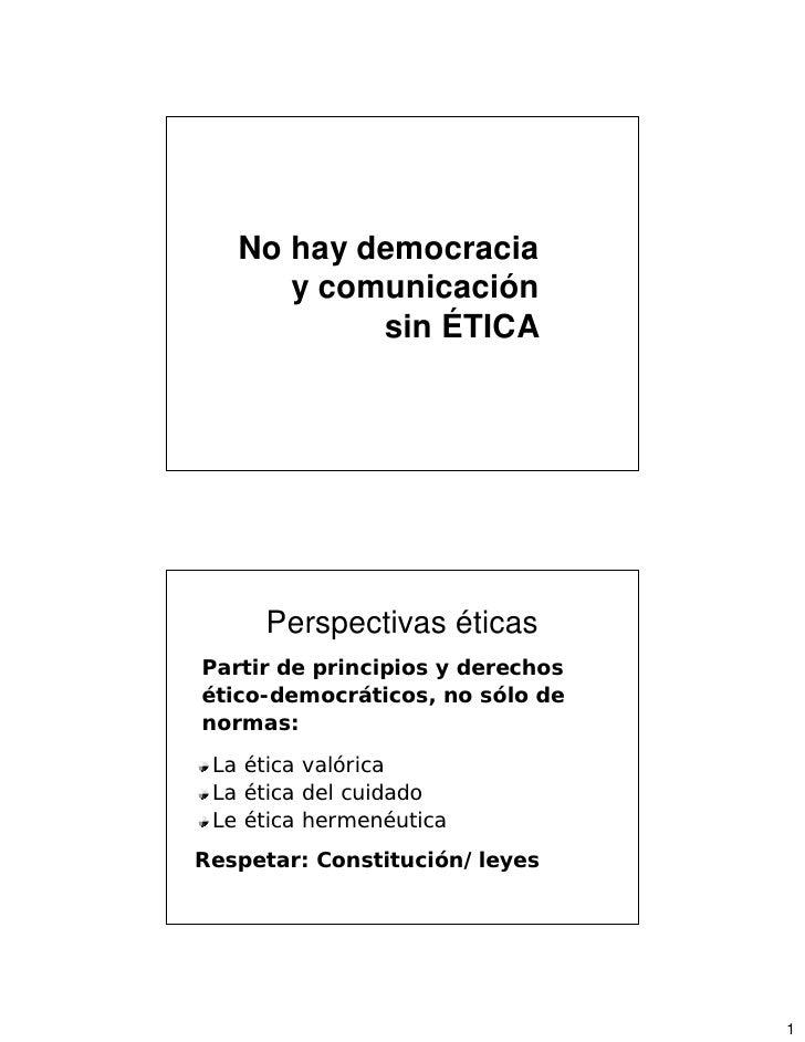 No hay democracia       y comunicación            sin ÉTICA          Perspectivas éticas Partir de principios y derechos é...