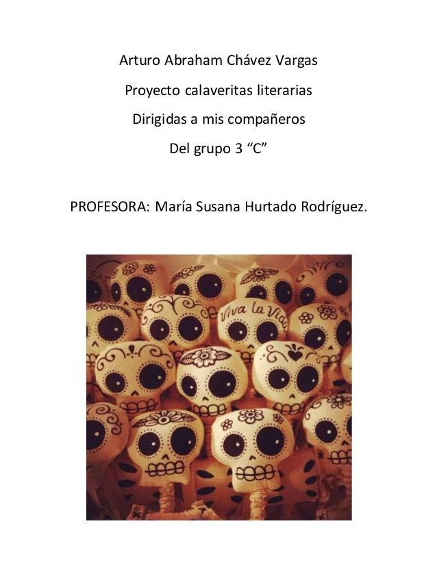 """Arturo Abraham Chávez Vargas  Proyecto calaveritas literarias  Dirigidas a mis compañeros  Del grupo 3 """"C""""  PROFESORA: Mar..."""