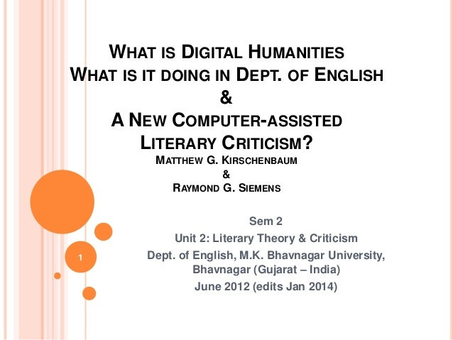WHAT IS DIGITAL HUMANITIES WHAT IS IT DOING IN DEPT. OF ENGLISH & A NEW COMPUTER-ASSISTED LITERARY CRITICISM? MATTHEW G. K...