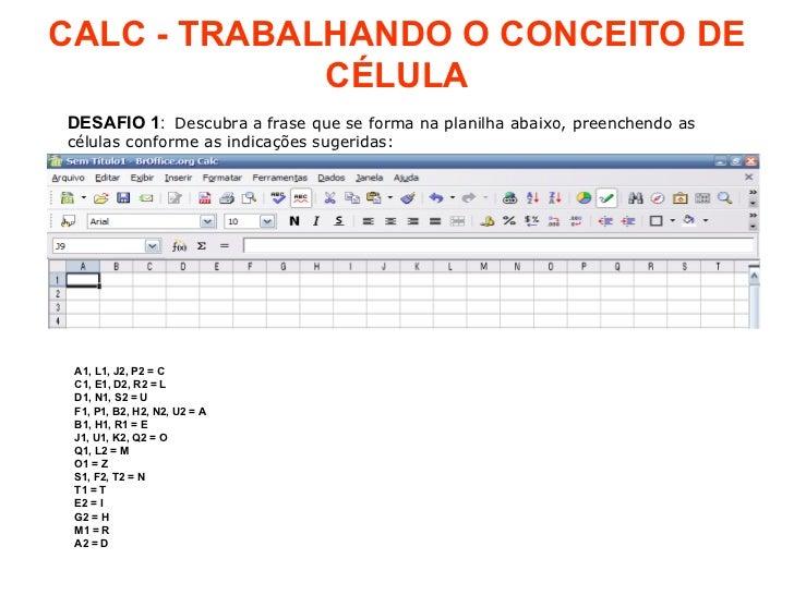 CALC - TRABALHANDO O CONCEITO DE CÉLULA DESAFIO   1 :  Descubra a frase que se forma na planilha abaixo, preenchendo as cé...