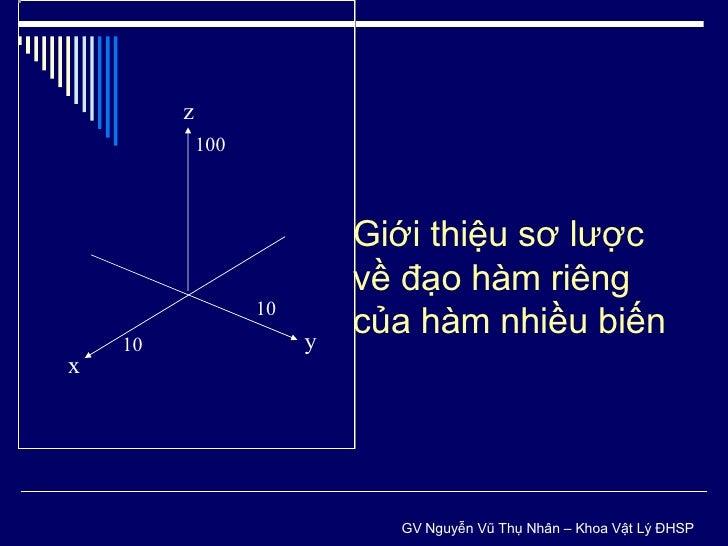 y x z 10 10 100 Giới thiệu sơ lược về đạo hàm riêng của hàm nhiều biến GV Nguyễn Vũ Thụ Nhân – Khoa Vật Lý ĐHSP