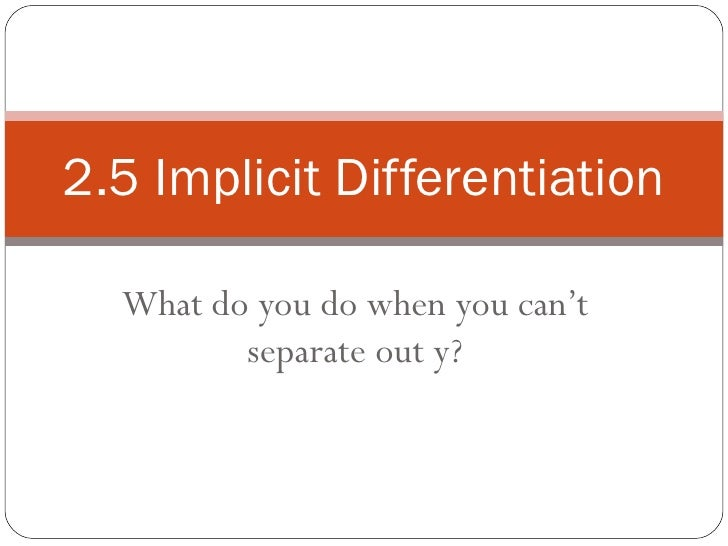 What do you do when you can't separate out y? 2.5 Implicit Differentiation
