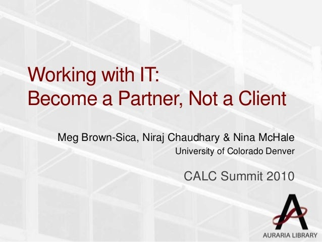 Working with IT: Become a Partner, Not a Client Meg Brown-Sica, Niraj Chaudhary & Nina McHale University of Colorado Denve...