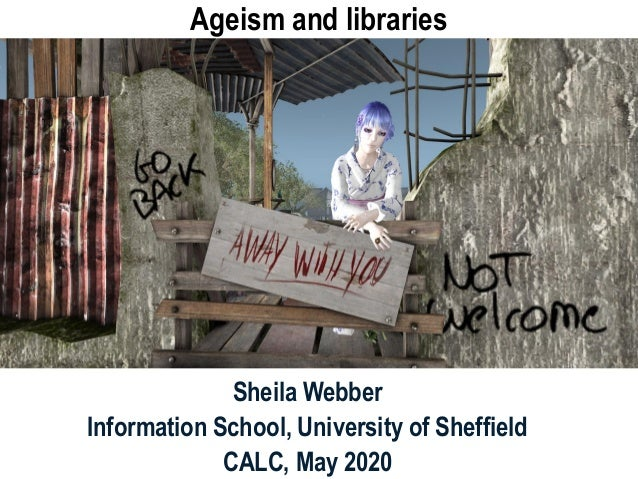 Ageism and libraries Sheila Webber Information School, University of Sheffield CALC, May 2020