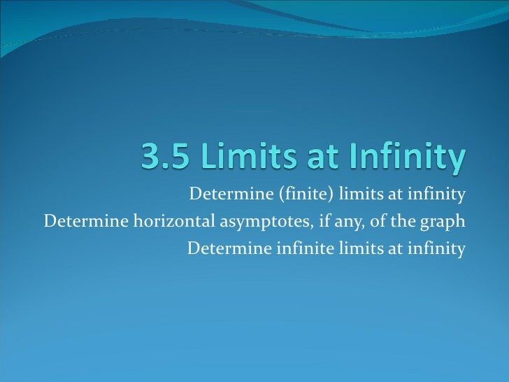 Determine (finite) limits at infinity Determine horizontal asymptotes, if any, of the graph Determine infinite limits at i...