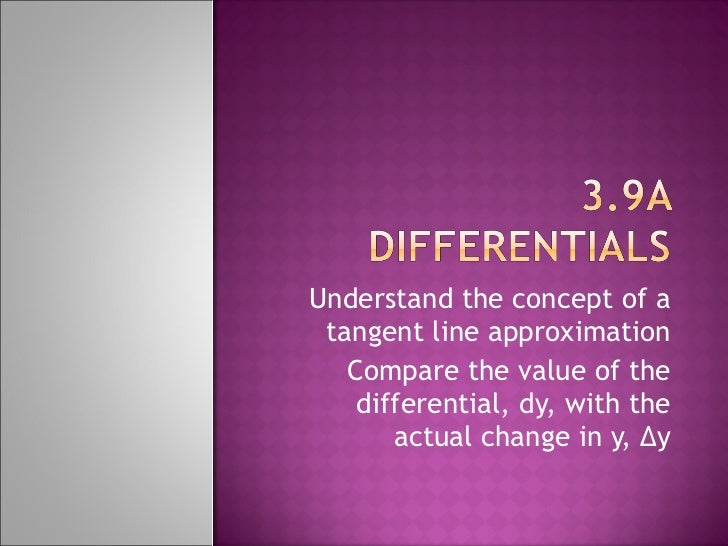 Understand the concept of a tangent line approximation Compare the value of the differential, dy, with the actual change i...