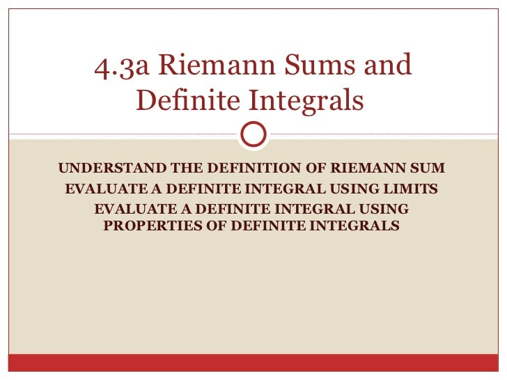 UNDERSTAND THE DEFINITION OF RIEMANN SUM EVALUATE A DEFINITE INTEGRAL USING LIMITS EVALUATE A DEFINITE INTEGRAL USING PROP...