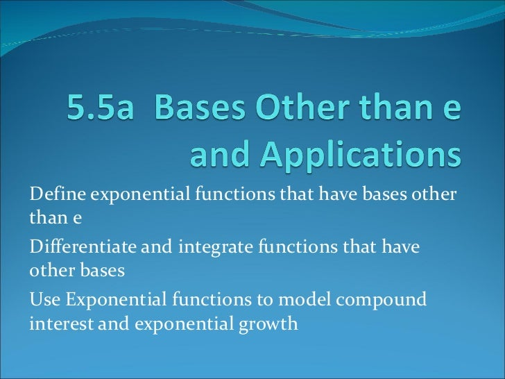 Define exponential functions that have bases other than e Differentiate and integrate functions that have other bases Use ...