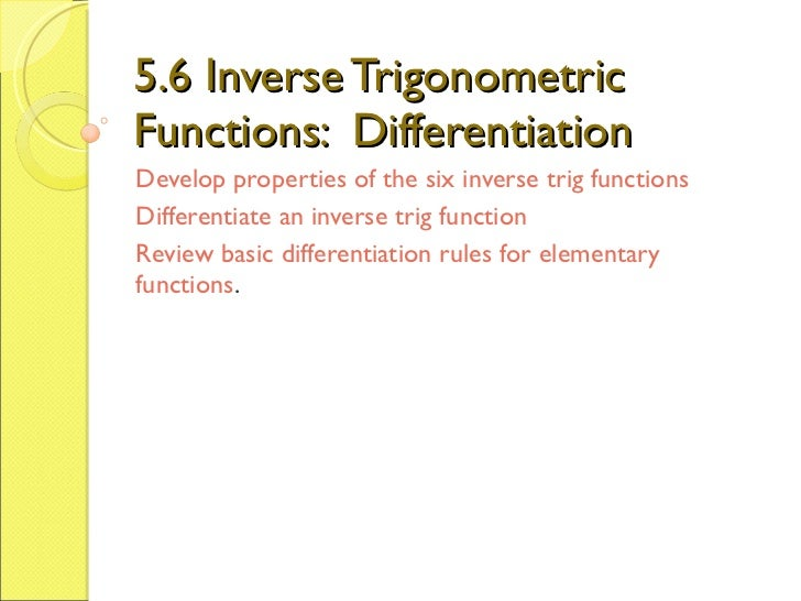 5.6 Inverse Trigonometric Functions:  Differentiation Develop properties of the six inverse trig functions Differentiate a...