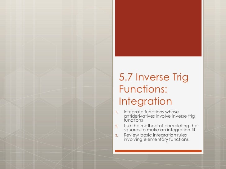 5.7 Inverse Trig Functions: Integration <ul><li>Integrate functions whose antiderivatives involve inverse trig functions <...