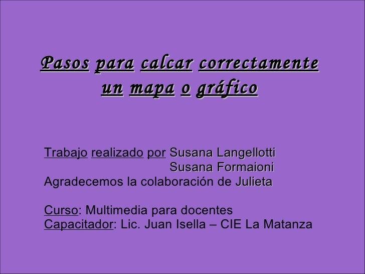Pasos   para   calcar   correctamente un   mapa   o   gráfico Trabajo   realizado   por   Susana Langellotti Susana Formai...