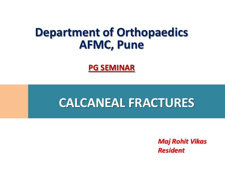 Department of Orthopaedics       AFMC, Pune         PG SEMINAR    CALCANEAL FRACTURES                      Maj Rohit Vikas...