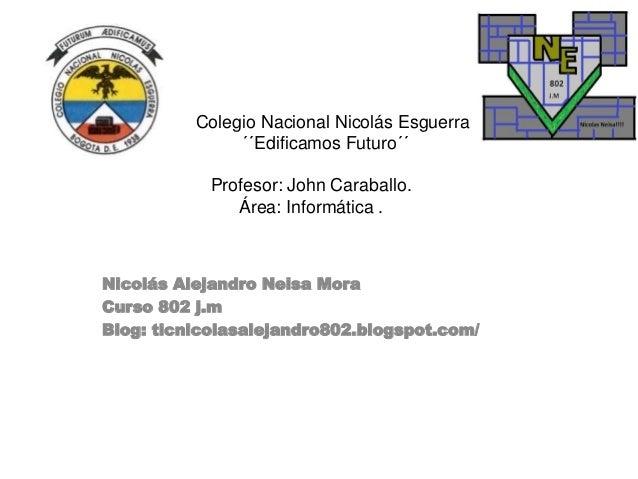 Colegio Nacional Nicolás Esguerra ´´Edificamos Futuro´´ Profesor: John Caraballo. Área: Informática . Nicolás Alejandro Ne...