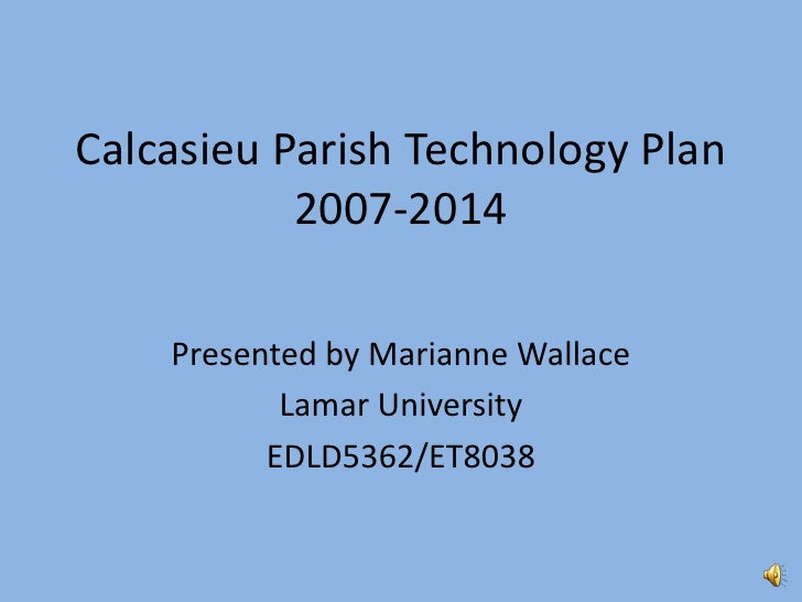 Calcasieu Parish Technology Plan           2007-2014    Presented by Marianne Wallace           Lamar University          ...