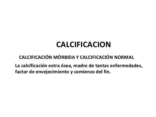 CALCIFICACION CALCIFICACIÓN MÓRBIDA Y CALCIFICACIÓN NORMAL La calcificación extra ósea, madre de tantas enfermedades, fact...