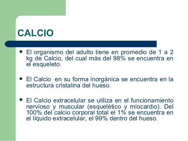 CALCIO   El organismo del adulto tiene en promedio de 1 a 2  kg de Calcio, del cual más del 98% se encuentra en  el esque...