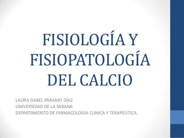 FISIOLOGÍA Y FISIOPATOLOGÍA DEL CALCIO LAURA ISABEL PÁRAMO DÍAZ UNIVERSIDAD DE LA SABANA DEPARTAMENTO DE FARMACOLOGIA CLIN...