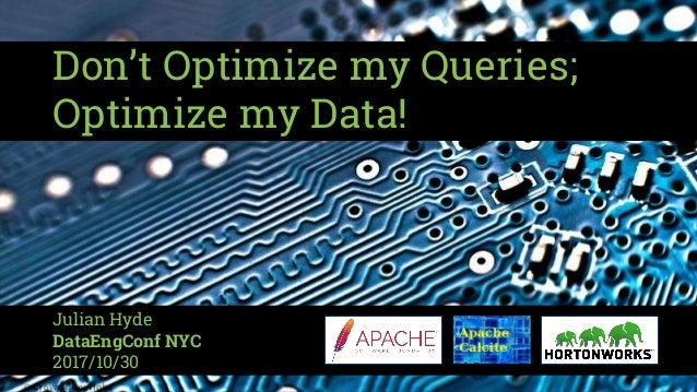 Don't Optimize my Queries; Optimize my Data! Julian Hyde DataEngConf NYC 2017/10/30