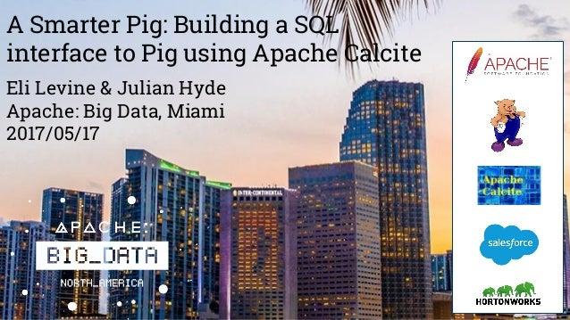 A Smarter Pig: Building a SQL interface to Pig using Apache Calcite Eli Levine & Julian Hyde Apache: Big Data, Miami 2017/...