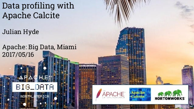 Data profiling with Apache Calcite Julian Hyde Apache: Big Data, Miami 2017/05/16