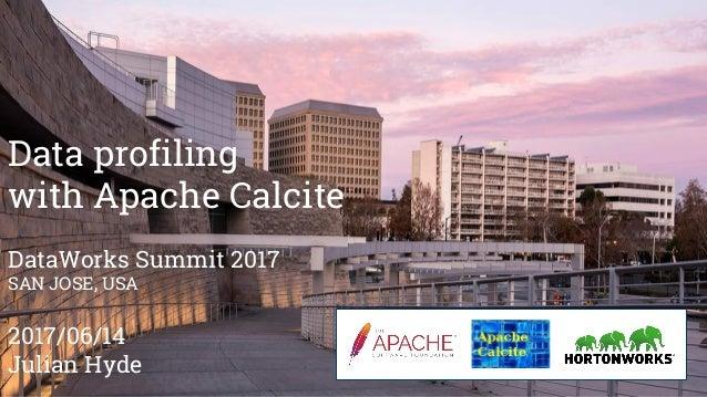 Data profiling with Apache Calcite DataWorks Summit 2017 SAN JOSE, USA 2017/06/14 Julian Hyde
