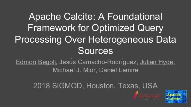 Apache Calcite: A Foundational Framework for Optimized Query Processing Over Heterogeneous Data Sources Edmon Begoli, Jesu...