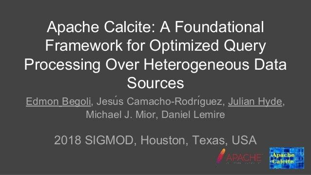 Apache Calcite: A Foundational Framework for Optimized Query Processing Over Heterogeneous Data Sources Edmon Begoli, Jesu...