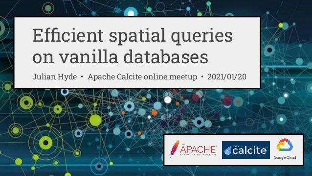 Efficient spatial queries on vanilla databases Julian Hyde • Apache Calcite online meetup • 2021/01/20