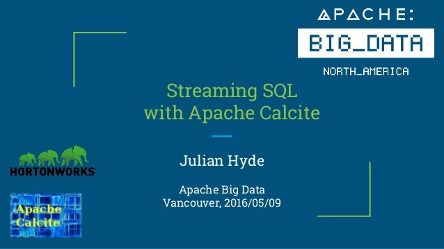 Streaming SQL with Apache Calcite Julian Hyde Apache Big Data Vancouver, 2016/05/09