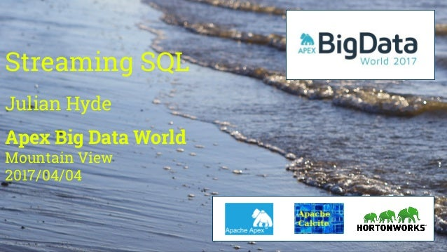 Streaming SQL Julian Hyde Apex Big Data World Mountain View 2017/04/04