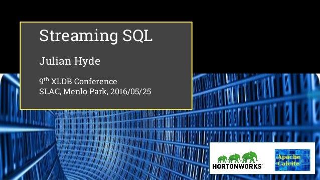 Streaming SQL Julian Hyde 9th XLDB Conference SLAC, Menlo Park, 2016/05/25