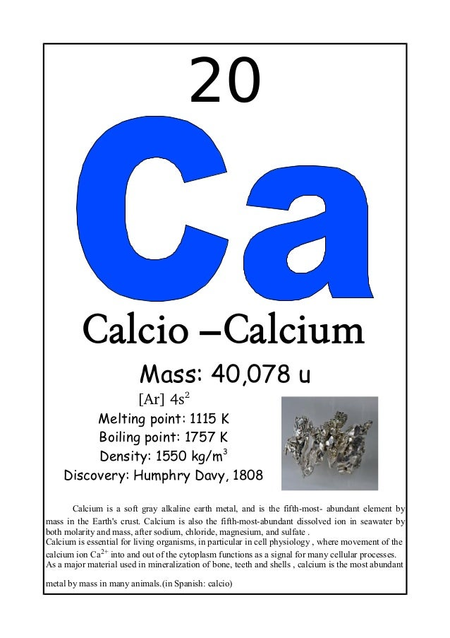 20Calcio –CalciumMass: 40,078 u[Ar] 4s2Melting point: 1115 KBoiling point: 1757 KDensity: 1550 kg/m3Discovery: Humphry Dav...