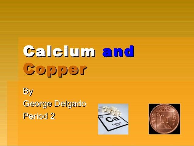 Calcium andCopperByGeorge DelgadoPeriod 2