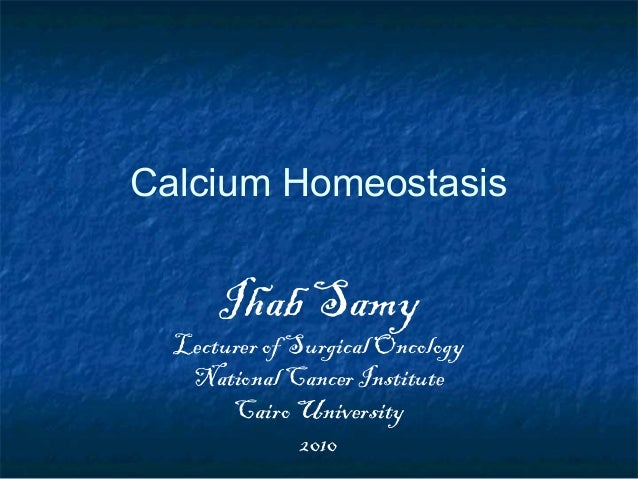 Calcium Homeostasis Ihab Samy Lecturer of Surgical Oncology National Cancer Institute Cairo University 2010