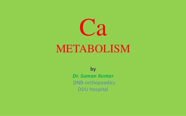 CaMETABOLISM         by  Dr. Suman Kumar  DNB-orthopaedics    DDU hospital