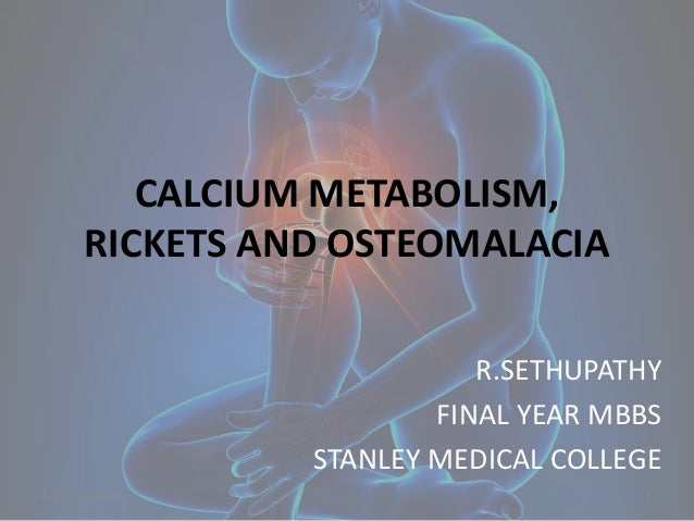 CALCIUM METABOLISM, RICKETS AND OSTEOMALACIA R.SETHUPATHY FINAL YEAR MBBS STANLEY MEDICAL COLLEGE August 6, 2015 1