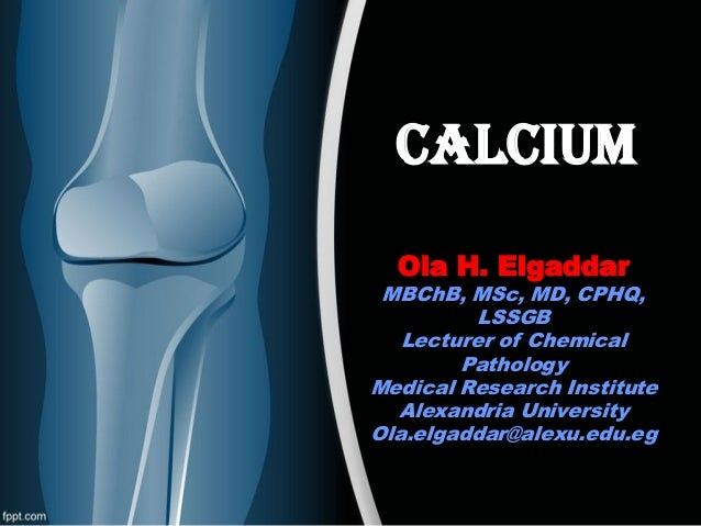 CALCIUM Ola H. Elgaddar  MBChB, MSc, MD, CPHQ, LSSGB Lecturer of Chemical Pathology Medical Research Institute Alexandria ...