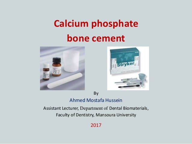 Calcium phosphate bone cement By Ahmed Mostafa Hussein Assistant Lecturer, Department of Dental Biomaterials, Faculty of D...