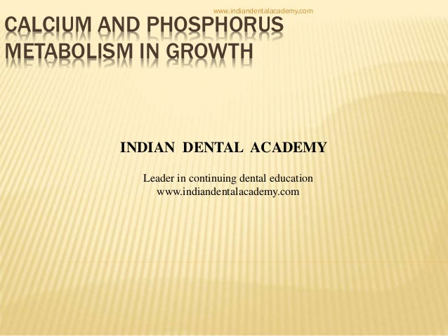 CALCIUM AND PHOSPHORUS METABOLISM IN GROWTH INDIAN DENTAL ACADEMY Leader in continuing dental education www.indiandentalac...