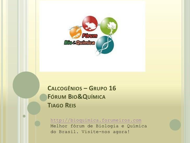 Calcogênios – Grupo 16Fórum Bio&QuímicaTiago Reis<br />http://bioquimica.forumeiros.com<br />Melhor fórum de Biologia e Qu...