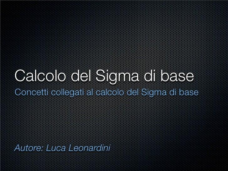 Calcolo del Sigma di base Concetti collegati al calcolo del Sigma di base     Autore: Luca Leonardini