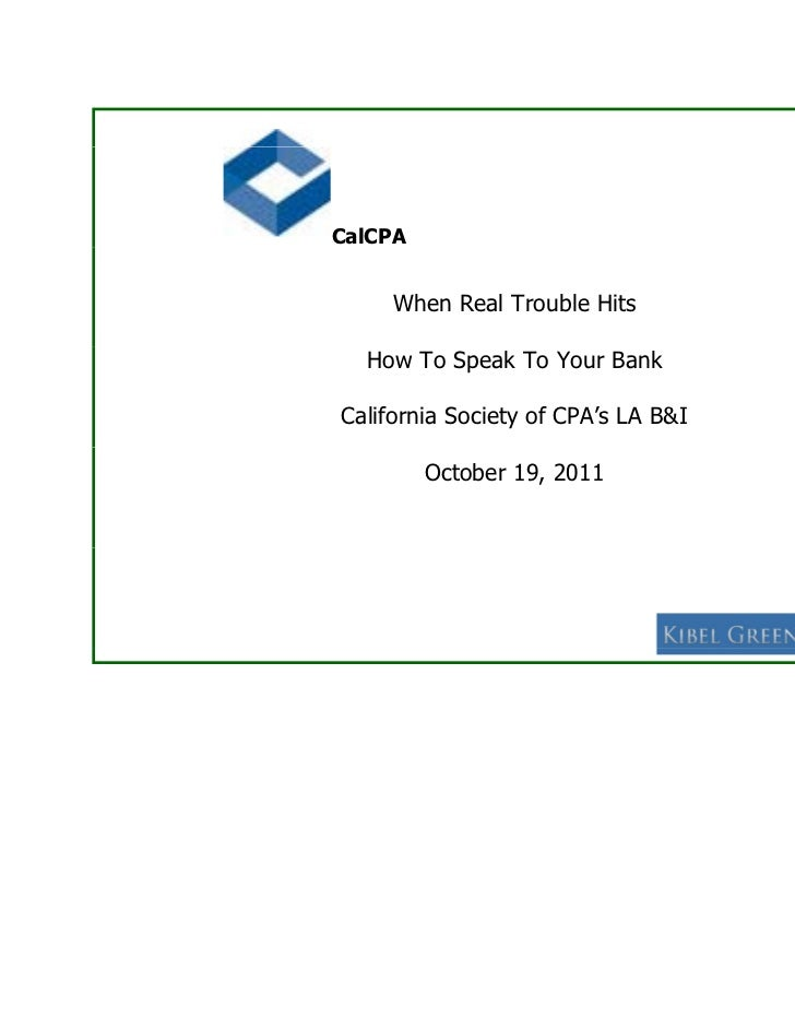 CalCPA     When Real Trouble Hits  How To Speak To Your BankCalifornia Society of CPA's LA B&I         October 19, 2011