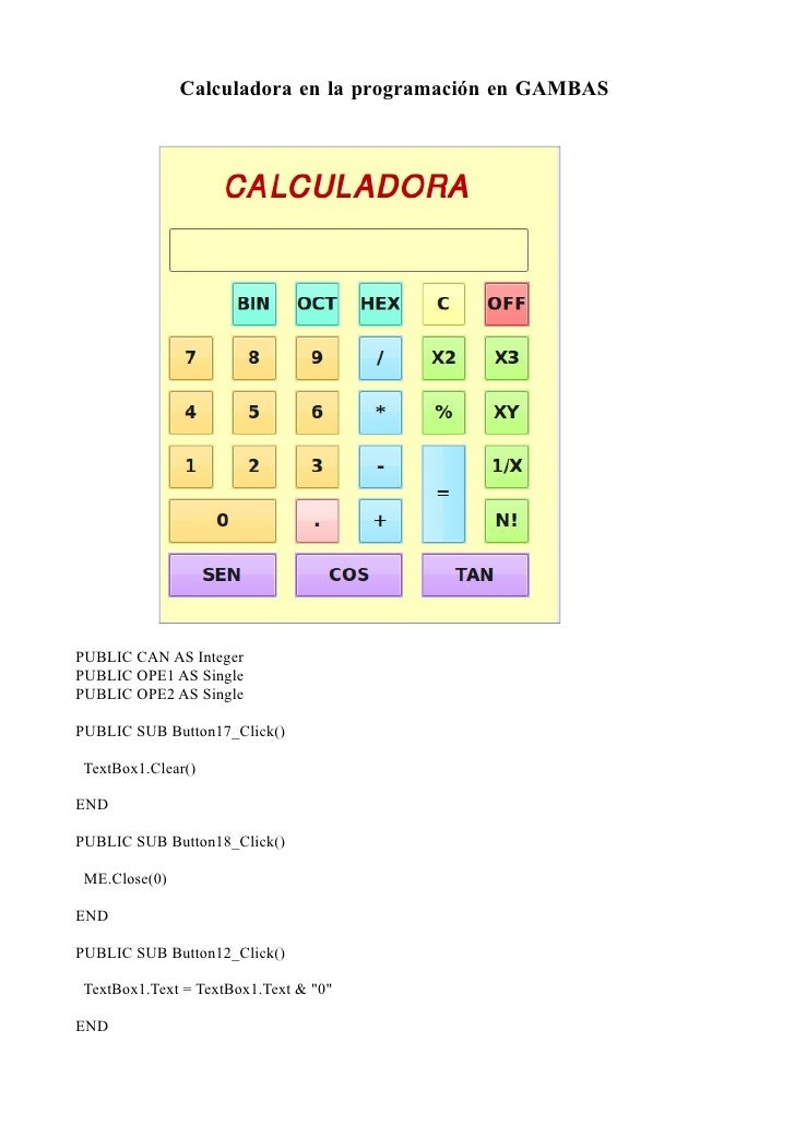 Calculadora en la programación en GAMBAS     PUBLIC CAN AS Integer PUBLIC OPE1 AS Single PUBLIC OPE2 AS Single  PUBLIC SUB...