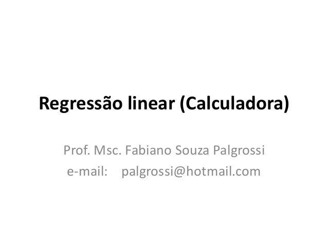 Regressão linear (Calculadora) Prof. Msc. Fabiano Souza Palgrossi e-mail: palgrossi@hotmail.com