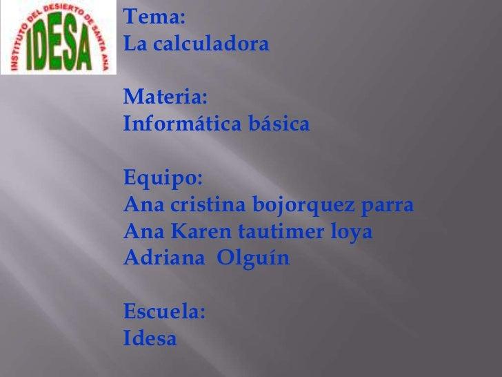 Tema:<br />La calculadora<br />Materia:<br />Informática básica<br />Equipo:<br />Ana cristina bojorquez parra<br />Ana Ka...