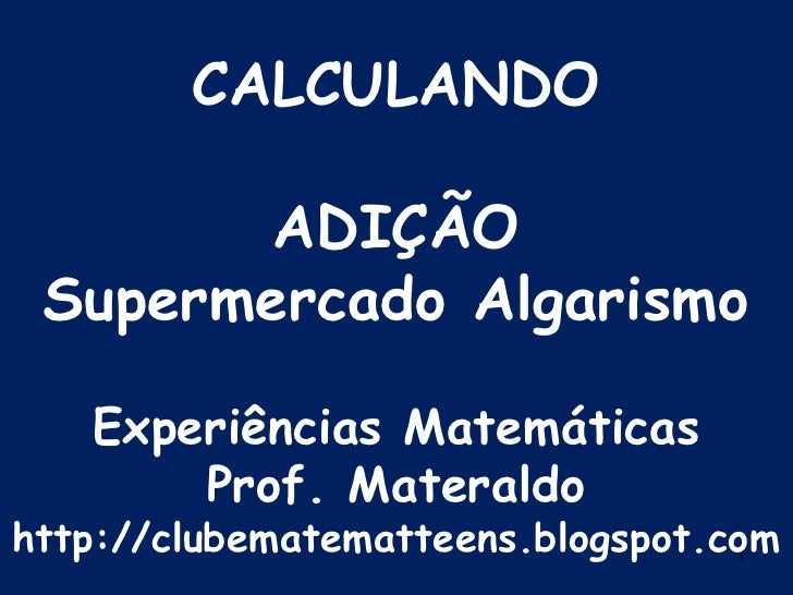 1<br />CALCULANDOADIÇÃOSupermercado AlgarismoExperiências MatemáticasProf. Materaldohttp://clubematematteens.blogspot.com<...