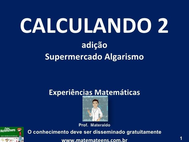 CALCULANDO 2 adição Supermercado Algarismo Experiências Matemáticas Prof.  Materaldo O conhecimento deve ser disseminado g...