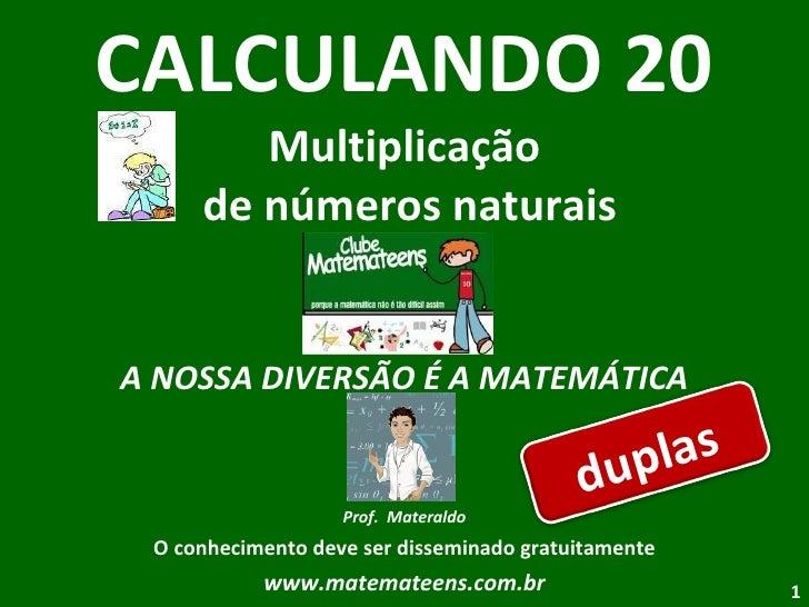 CALCULANDO 20 Multiplicação  de números naturais A NOSSA DIVERSÃO É A MATEMÁTICA Prof.  Materaldo O conhecimento deve ser ...